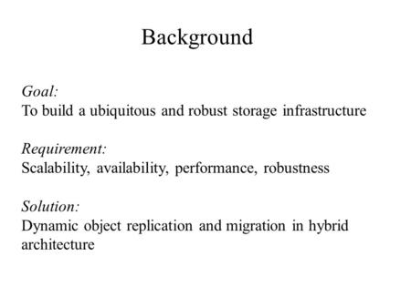 Goal: To build a ubiquitous and robust storage infrastructure Requirement: Scalability, availability, performance, robustness Solution: Dynamic object.