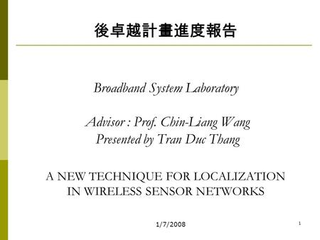 1/7/2008 1 後卓越計畫進度報告 Broadband System Laboratory Advisor : Prof. Chin-Liang Wang Presented by Tran Duc Thang A NEW TECHNIQUE FOR LOCALIZATION IN WIRELESS.