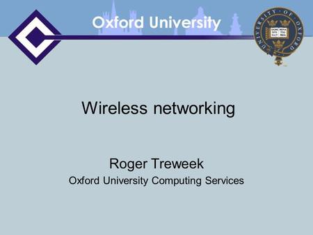 Wireless networking Roger Treweek Oxford University Computing Services.
