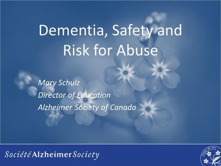 Dementia, Safety and Risk for Abuse Mary Schulz Director of Education Alzheimer Society of Canada.