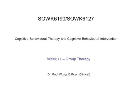 SOWK6190/SOWK6127 Cognitive Behavioural Therapy and Cognitive Behavioural Intervention Week 11 – Group Therapy Dr. Paul Wong, D.Psyc.(Clinical)