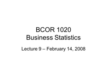 BCOR 1020 Business Statistics Lecture 9 – February 14, 2008.