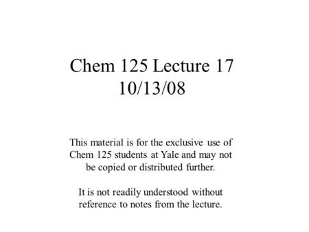 Chem 125 Lecture 17 10/13/08 This material is for the exclusive use of Chem 125 students at Yale and may not be copied or distributed further. It is not.