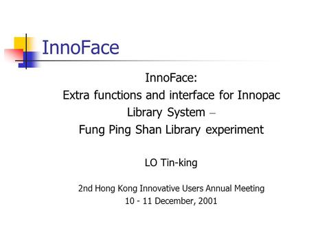 InnoFace InnoFace: Extra functions and interface for Innopac Library System – Fung Ping Shan Library experiment LO Tin-king 2nd Hong Kong Innovative Users.
