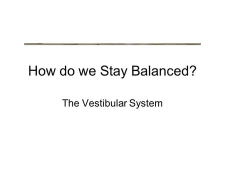 How do we Stay Balanced? The Vestibular System. Vestibular System (Balance)