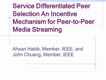 Service Differentiated Peer Selection An Incentive Mechanism for Peer-to-Peer Media Streaming Ahsan Habib, Member, IEEE, and John Chuang, Member, IEEE.