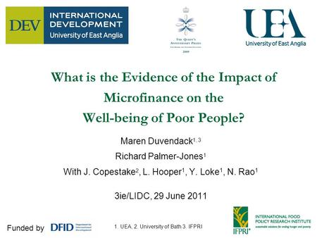 1 What is the Evidence of the Impact of Microfinance on the Well-being of Poor People? Maren Duvendack 1, 3 Richard Palmer-Jones 1 With J. Copestake 2,