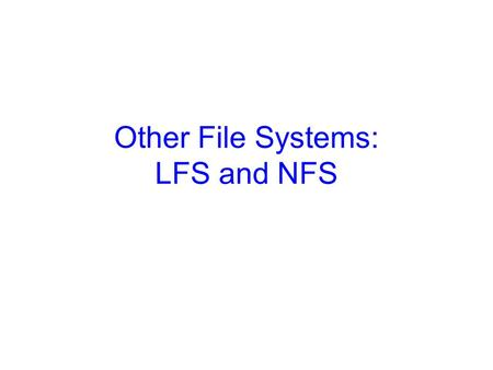 Other File Systems: LFS and NFS. 2 Log-Structured File Systems The trend: CPUs are faster, RAM & caches are bigger –So, a lot of reads do not require.