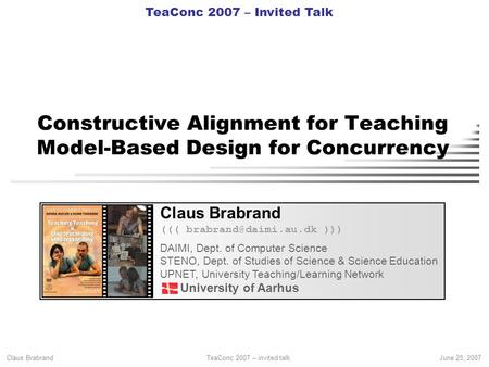 Claus Brabrand TeaConc 2007 – invited talkJune 25, 2007 Constructive Alignment for Teaching Model-Based Design for Concurrency Claus Brabrand (((