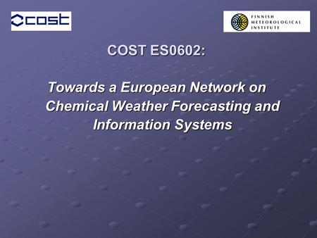 COST ES0602: Towards a European Network on Chemical Weather Forecasting and Information Systems.