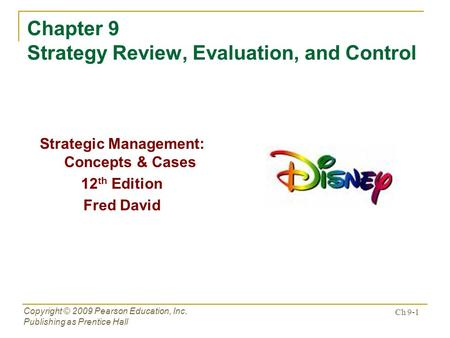 Ch 9-1 Copyright © 2009 Pearson Education, Inc. Publishing as Prentice Hall Chapter 9 Strategy Review, Evaluation, and Control Strategic Management: Concepts.