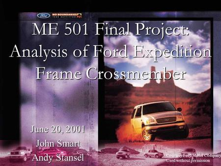 ME 501 Final Project: Analysis of Ford Expedition Frame Crossmember June 20, 2001 John Smart Andy Stansel Courtesy Ford Motor Company Used without permission.