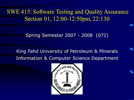 SWE 415: Software Testing and Quality Assurance Section 01, 12:00-12:50pm, 22:130 Spring Semester 2007 - 2008 (072) King Fahd University of Petroleum &