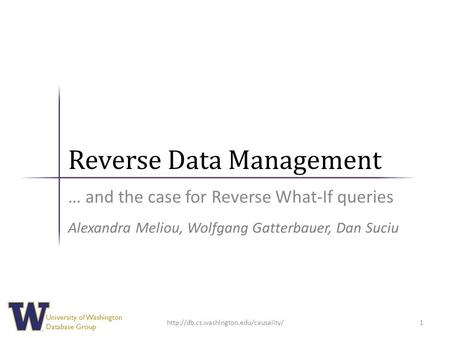 University of Washington Database Group Reverse Data Management … and the case for Reverse What-If queries 1 Alexandra Meliou, Wolfgang Gatterbauer, Dan.