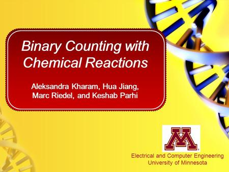 Binary Counting with Chemical Reactions Aleksandra Kharam, Hua Jiang, Marc Riedel, and Keshab Parhi Electrical and Computer Engineering University of Minnesota.