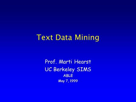 Text Data Mining Prof. Marti Hearst UC Berkeley SIMS ABLE May 7, 1999.
