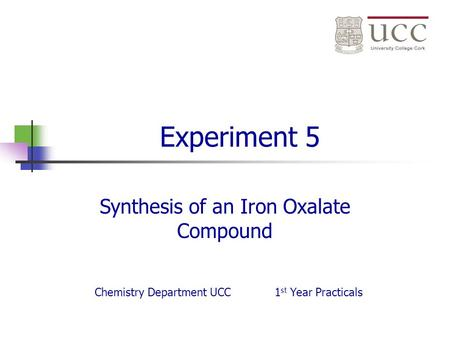 Experiment 5 Synthesis of an Iron Oxalate Compound Chemistry Department UCC1 st Year Practicals.