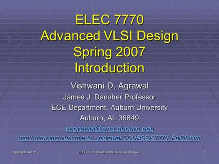 Spring 08, Jan 15 ELEC 7770: Advanced VLSI Design (Agrawal) 1 ELEC 7770 Advanced VLSI Design Spring 2007 Introduction Vishwani D. Agrawal James J. Danaher.