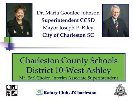Charleston County Schools District 10-West Ashley Mr. Earl Choice, Interim Associate Superintendent Dr. Maria Goodloe-Johnson Superintendent CCSD Mayor.