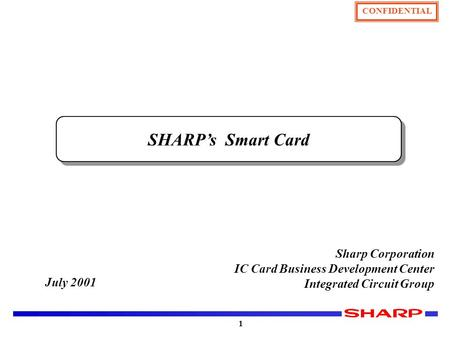 CONFIDENTIAL 1 July 2001 Sharp Corporation IC Card Business Development Center Integrated Circuit Group SHARP's Smart Card.