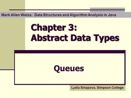 Chapter 3: Abstract Data Types Queues Lydia Sinapova, Simpson College Mark Allen Weiss: Data Structures and Algorithm Analysis in Java.