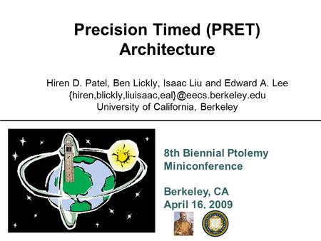 8th Biennial Ptolemy Miniconference Berkeley, CA April 16, 2009 Precision Timed (PRET) Architecture Hiren D. Patel, Ben Lickly, Isaac Liu and Edward A.