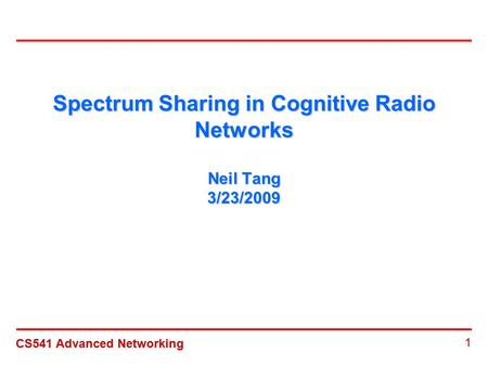CS541 Advanced Networking 1 Spectrum Sharing in Cognitive Radio Networks Neil Tang 3/23/2009.