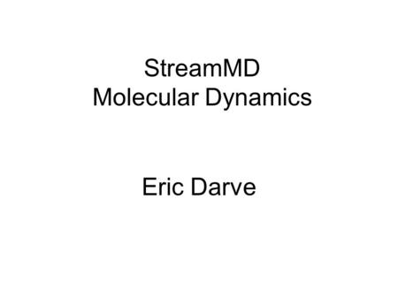 StreamMD Molecular Dynamics Eric Darve. MD of water molecules Cutoff is used to truncate electrostatic potential Gridding technique: water molecules are.