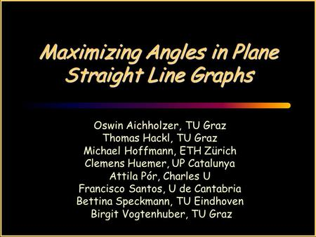 Maximizing Angles in Plane Straight Line Graphs Oswin Aichholzer, TU Graz Thomas Hackl, TU Graz Michael Hoffmann, ETH Zürich Clemens Huemer, UP Catalunya.