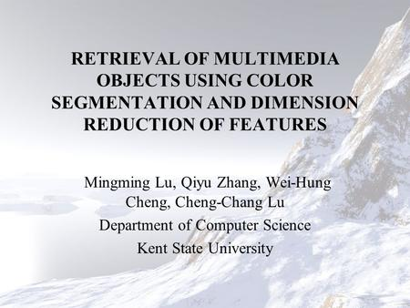 RETRIEVAL OF MULTIMEDIA OBJECTS USING COLOR SEGMENTATION AND DIMENSION REDUCTION OF FEATURES Mingming Lu, Qiyu Zhang, Wei-Hung Cheng, Cheng-Chang Lu Department.