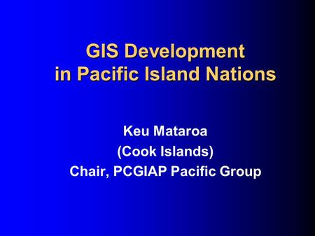 GIS Development in Pacific Island Nations Keu Mataroa (Cook Islands) Chair, PCGIAP Pacific Group.