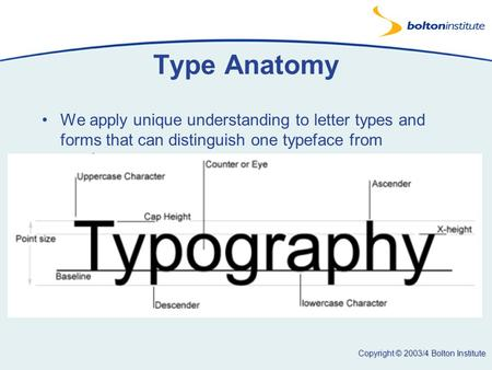 Copyright © 2003/4 Bolton Institute Type Anatomy We apply unique understanding to letter types and forms that can distinguish one typeface from another.