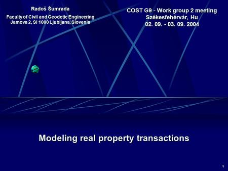 1 COST G9 - Work group 2 meeting Székesfehérvár, Hu 02. 09. - 03. 09. 2004 Modeling real property transactions Radoš Šumrada Faculty of Civil and Geodetic.