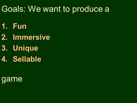 Goals: We want to produce a 1.Fun 2.Immersive 3.Unique 4.Sellable game.