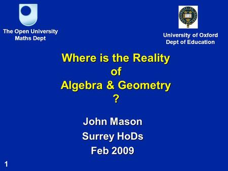 1 Where is the Reality of Algebra & Geometry ? John Mason Surrey HoDs Feb 2009 The Open University Maths Dept University of Oxford Dept of Education.
