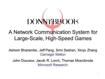 1 A Network Communication System for Large-Scale, High-Speed Games Ashwin Bharambe, Jeff Pang, Srini Seshan, Xinyu Zhang Carnegie Mellon John Douceur,