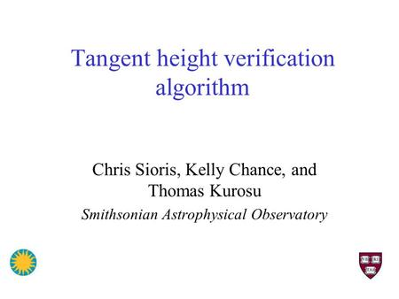 Tangent height verification algorithm Chris Sioris, Kelly Chance, and Thomas Kurosu Smithsonian Astrophysical Observatory.