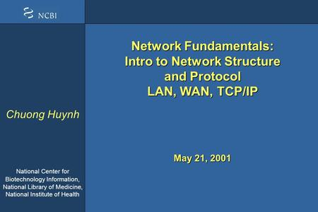 Chuong Huynh National Center for Biotechnology Information, National Library of Medicine, National Institute of Health May 21, 2001 Network Fundamentals:
