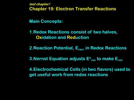 Last chapter! Chapter 19: Electron Transfer Reactions Main Concepts: 1.Redox Reactions consist of two halves, Oxidation and Reduction 2.Reaction Potential,