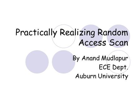 Practically Realizing Random Access Scan By Anand Mudlapur ECE Dept. Auburn University.