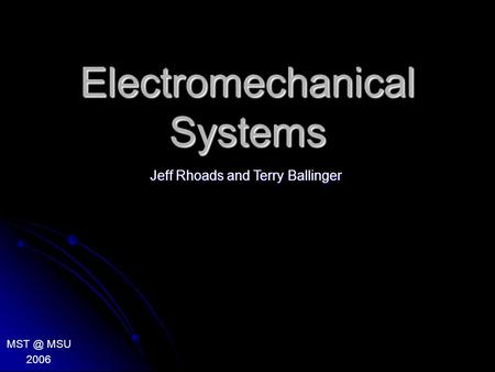 Electromechanical Systems MSU 2006 Jeff Rhoads and Terry Ballinger.