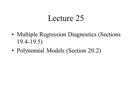 Lecture 25 Multiple Regression Diagnostics (Sections 19.4-19.5) Polynomial Models (Section 20.2)