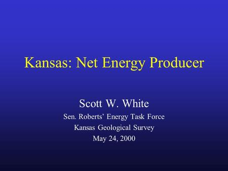 Kansas: Net Energy Producer Scott W. White Sen. Roberts' Energy Task Force Kansas Geological Survey May 24, 2000.
