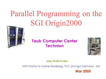 Parallel Programming on the SGI Origin2000 With thanks to Moshe Goldberg, TCC and Igor Zacharov SGI Taub Computer Center Technion Mar 2005 Anne Weill-Zrahia.