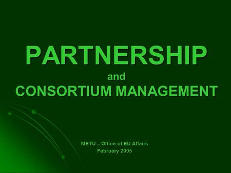 PARTNERSHIP and CONSORTIUM MANAGEMENT METU – Office of EU Affairs February 2005.