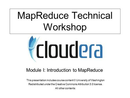 MapReduce Technical Workshop This presentation includes course content © University of Washington Redistributed under the Creative Commons Attribution.
