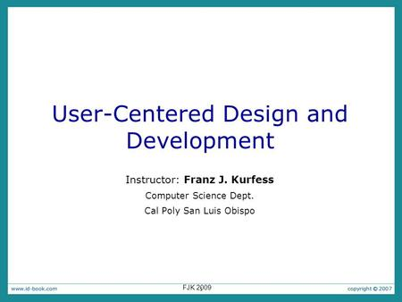 1 User-Centered Design and Development Instructor: Franz J. Kurfess Computer Science Dept. Cal Poly San Luis Obispo FJK 2009.