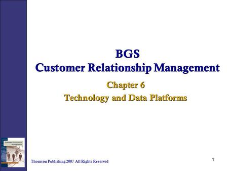 1 BGS Customer Relationship Management Chapter 6 Technology and Data Platforms Chapter 6 Technology and Data Platforms Thomson Publishing 2007 All Rights.