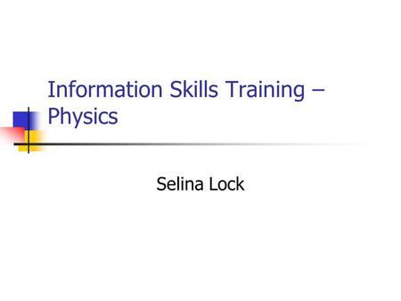 Information Skills Training – Physics Selina Lock.