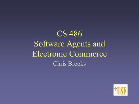 CS 486 Software Agents and Electronic Commerce Chris Brooks.